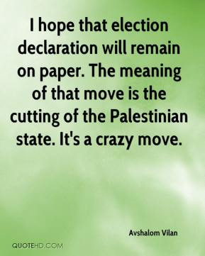Avshalom Vilan - I hope that election declaration will remain on paper. The meaning of that move is the cutting of the Palestinian state. It's a crazy move.