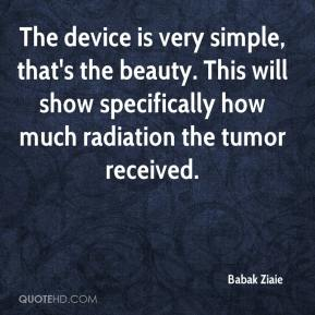 The device is very simple, that's the beauty. This will show specifically how much radiation the tumor received.