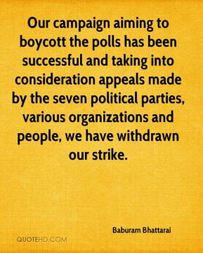 Baburam Bhattarai - Our campaign aiming to boycott the polls has been successful and taking into consideration appeals made by the seven political parties, various organizations and people, we have withdrawn our strike.