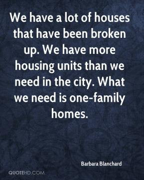 Barbara Blanchard - We have a lot of houses that have been broken up. We have more housing units than we need in the city. What we need is one-family homes.