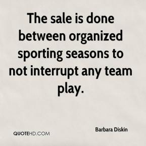 Barbara Diskin - The sale is done between organized sporting seasons to not interrupt any team play.