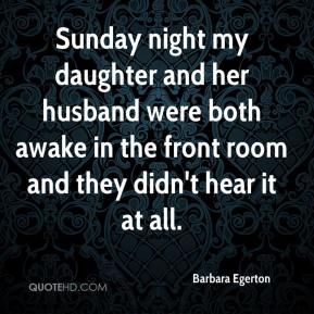Barbara Egerton - Sunday night my daughter and her husband were both awake in the front room and they didn't hear it at all.