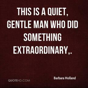 Barbara Holland - This is a quiet, gentle man who did something extraordinary.