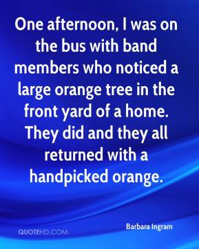 Barbara Ingram - One afternoon, I was on the bus with band members who noticed a large orange tree in the front yard of a home. They did and they all returned with a handpicked orange.
