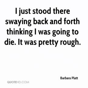 Barbara Platt - I just stood there swaying back and forth thinking I was going to die. It was pretty rough.