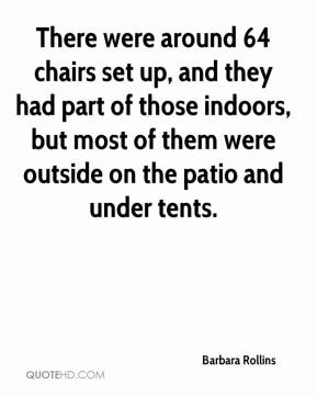 Barbara Rollins - There were around 64 chairs set up, and they had part of those indoors, but most of them were outside on the patio and under tents.