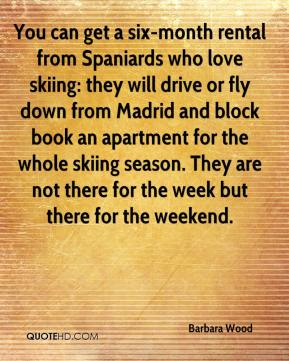 Barbara Wood - You can get a six-month rental from Spaniards who love skiing: they will drive or fly down from Madrid and block book an apartment for the whole skiing season. They are not there for the week but there for the weekend.