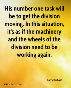 Barry Barbash - His number one task will be to get the division moving. In this situation, it's as if the machinery and the wheels of the division need to be working again.