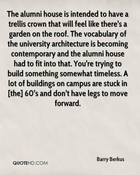 Barry Berkus - The alumni house is intended to have a trellis crown that will feel like there's a garden on the roof. The vocabulary of the university architecture is becoming contemporary and the alumni house had to fit into that. You're trying to build something somewhat timeless. A lot of buildings on campus are stuck in [the] 60's and don't have legs to move forward.