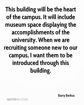 Barry Berkus - This building will be the heart of the campus. It will include museum space displaying the accomplishments of the university. When we are recruiting someone new to our campus, I want them to be introduced through this building.