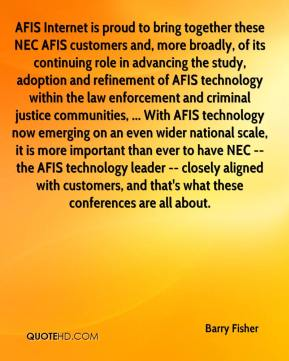 Barry Fisher - AFIS Internet is proud to bring together these NEC AFIS customers and, more broadly, of its continuing role in advancing the study, adoption and refinement of AFIS technology within the law enforcement and criminal justice communities, ... With AFIS technology now emerging on an even wider national scale, it is more important than ever to have NEC -- the AFIS technology leader -- closely aligned with customers, and that's what these conferences are all about.