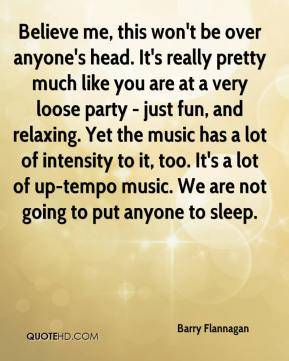 Believe me, this won't be over anyone's head. It's really pretty much like you are at a very loose party - just fun, and relaxing. Yet the music has a lot of intensity to it, too. It's a lot of up-tempo music. We are not going to put anyone to sleep.