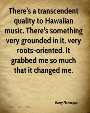 Barry Flannagan - There's a transcendent quality to Hawaiian music. There's something very grounded in it, very roots-oriented. It grabbed me so much that it changed me.