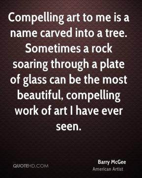 Compelling art to me is a name carved into a tree. Sometimes a rock soaring through a plate of glass can be the most beautiful, compelling work of art I have ever seen.
