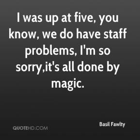 I was up at five, you know, we do have staff problems, I'm so sorry,it's all done by magic.
