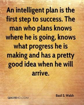 Basil S. Walsh - An intelligent plan is the first step to success. The man who plans knows where he is going, knows what progress he is making and has a pretty good idea when he will arrive.