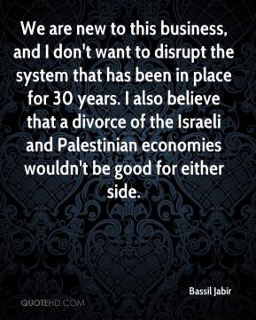 Bassil Jabir - We are new to this business, and I don't want to disrupt the system that has been in place for 30 years. I also believe that a divorce of the Israeli and Palestinian economies wouldn't be good for either side.
