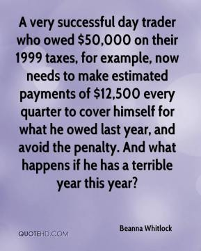 Beanna Whitlock - A very successful day trader who owed $50,000 on their 1999 taxes, for example, now needs to make estimated payments of $12,500 every quarter to cover himself for what he owed last year, and avoid the penalty. And what happens if he has a terrible year this year?