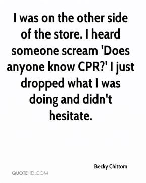 I was on the other side of the store. I heard someone scream 'Does anyone know CPR?' I just dropped what I was doing and didn't hesitate.