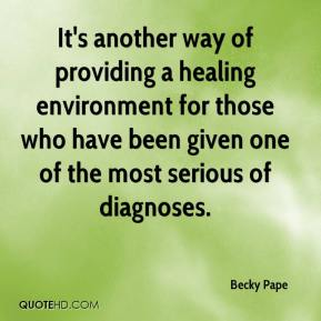 Becky Pape - It's another way of providing a healing environment for those who have been given one of the most serious of diagnoses.