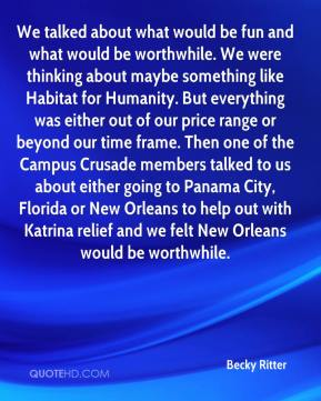 Becky Ritter - We talked about what would be fun and what would be worthwhile. We were thinking about maybe something like Habitat for Humanity. But everything was either out of our price range or beyond our time frame. Then one of the Campus Crusade members talked to us about either going to Panama City, Florida or New Orleans to help out with Katrina relief and we felt New Orleans would be worthwhile.