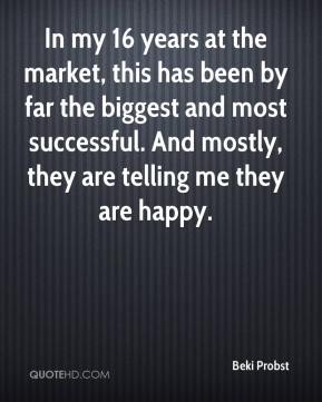 Beki Probst - In my 16 years at the market, this has been by far the biggest and most successful. And mostly, they are telling me they are happy.