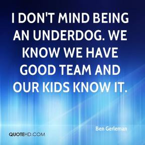 Ben Gerleman - I don't mind being an underdog. We know we have good team and our kids know it.