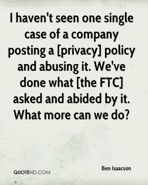 Ben Isaacson - I haven't seen one single case of a company posting a [privacy] policy and abusing it. We've done what [the FTC] asked and abided by it. What more can we do?