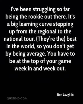 Ben Laughlin - I've been struggling so far being the rookie out there. It's a big learning curve stepping up from the regional to the national tour. (They're the) best in the world, so you don't get by being average. You have to be at the top of your game week in and week out.
