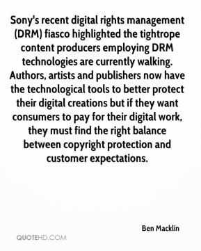 Ben Macklin - Sony's recent digital rights management (DRM) fiasco highlighted the tightrope content producers employing DRM technologies are currently walking. Authors, artists and publishers now have the technological tools to better protect their digital creations but if they want consumers to pay for their digital work, they must find the right balance between copyright protection and customer expectations.