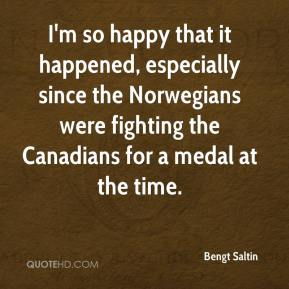 Bengt Saltin - I'm so happy that it happened, especially since the Norwegians were fighting the Canadians for a medal at the time.