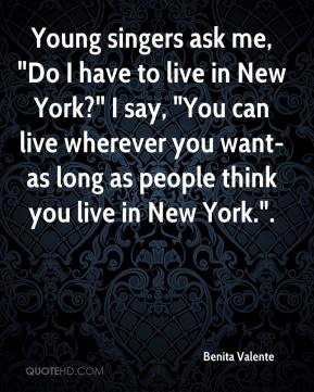"Benita Valente - Young singers ask me, ""Do I have to live in New York?"" I say, ""You can live wherever you want-as long as people think you live in New York.""."