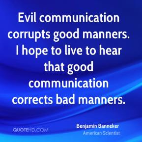 Evil communication corrupts good manners. I hope to live to hear that good communication corrects bad manners.