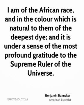 Benjamin Banneker - I am of the African race, and in the colour which is natural to them of the deepest dye; and it is under a sense of the most profound gratitude to the Supreme Ruler of the Universe.