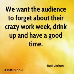 Benji Lineberry - We want the audience to forget about their crazy work week, drink up and have a good time.