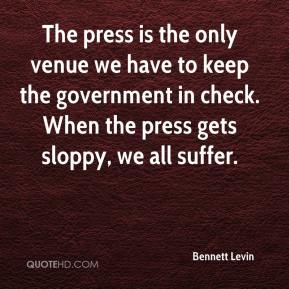 Bennett Levin - The press is the only venue we have to keep the government in check. When the press gets sloppy, we all suffer.