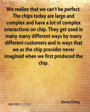 Benny Chang - We realize that we can't be perfect. The chips today are large and complex and have a lot of complex interactions on chip. They get used in many many different ways by many different customers and in ways that we as the chip provider never imagined when we first produced the chip.