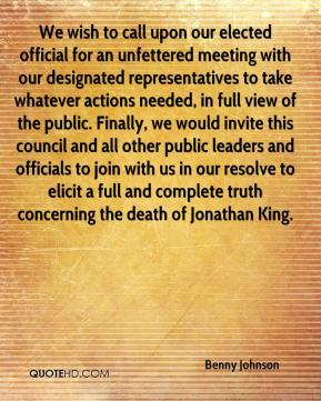 Benny Johnson - We wish to call upon our elected official for an unfettered meeting with our designated representatives to take whatever actions needed, in full view of the public. Finally, we would invite this council and all other public leaders and officials to join with us in our resolve to elicit a full and complete truth concerning the death of Jonathan King.