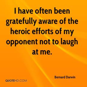 Bernard Darwin - I have often been gratefully aware of the heroic efforts of my opponent not to laugh at me.