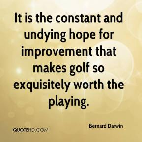 Bernard Darwin - It is the constant and undying hope for improvement that makes golf so exquisitely worth the playing.