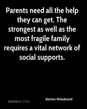 Bernice Weissbourd - Parents need all the help they can get. The strongest as well as the most fragile family requires a vital network of social supports.