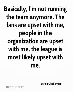 Bernie Glieberman - Basically, I'm not running the team anymore. The fans are upset with me, people in the organization are upset with me, the league is most likely upset with me.