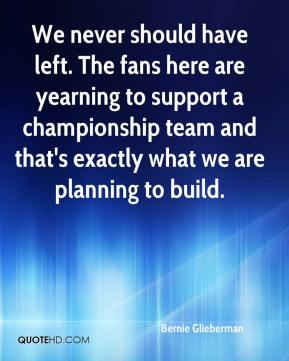 Bernie Glieberman - We never should have left. The fans here are yearning to support a championship team and that's exactly what we are planning to build.