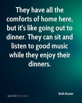 Beth Buster - They have all the comforts of home here, but it's like going out to dinner. They can sit and listen to good music while they enjoy their dinners.