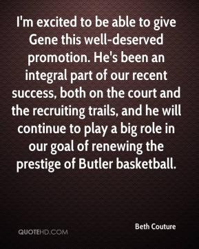 Beth Couture - I'm excited to be able to give Gene this well-deserved promotion. He's been an integral part of our recent success, both on the court and the recruiting trails, and he will continue to play a big role in our goal of renewing the prestige of Butler basketball.