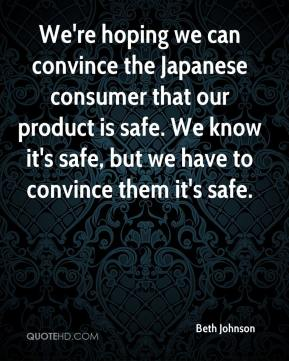 Beth Johnson - We're hoping we can convince the Japanese consumer that our product is safe. We know it's safe, but we have to convince them it's safe.