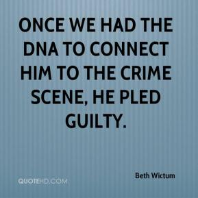Beth Wictum - Once we had the DNA to connect him to the crime scene, he pled guilty.