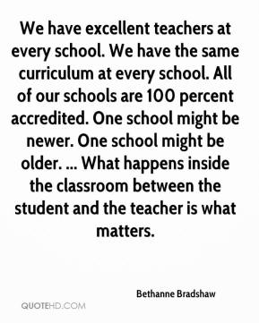 Bethanne Bradshaw - We have excellent teachers at every school. We have the same curriculum at every school. All of our schools are 100 percent accredited. One school might be newer. One school might be older. ... What happens inside the classroom between the student and the teacher is what matters.