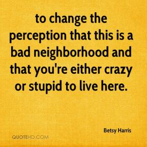 Betsy Harris - to change the perception that this is a bad neighborhood and that you're either crazy or stupid to live here.