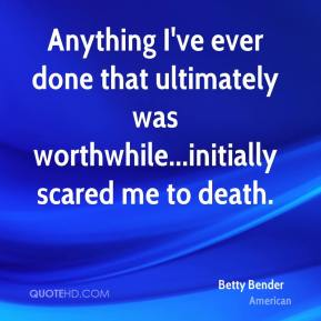 Betty Bender - Anything I've ever done that ultimately was worthwhile...initially scared me to death.